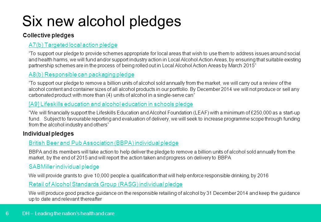 6 Six new alcohol pledges Collective pledges A7(b) Targeted local action pledge To support our pledge to provide schemes appropriate for local areas that wish to use them to address issues around social and health harms, we will fund and/or support industry action in Local Alcohol Action Areas, by ensuring that suitable existing partnership schemes are in the process of being rolled out in Local Alcohol Action Areas by March 2015 A8(b) Responsible can packaging pledge To support our pledge to remove a billion units of alcohol sold annually from the market, we will carry out a review of the alcohol content and container sizes of all alcohol products in our portfolio.