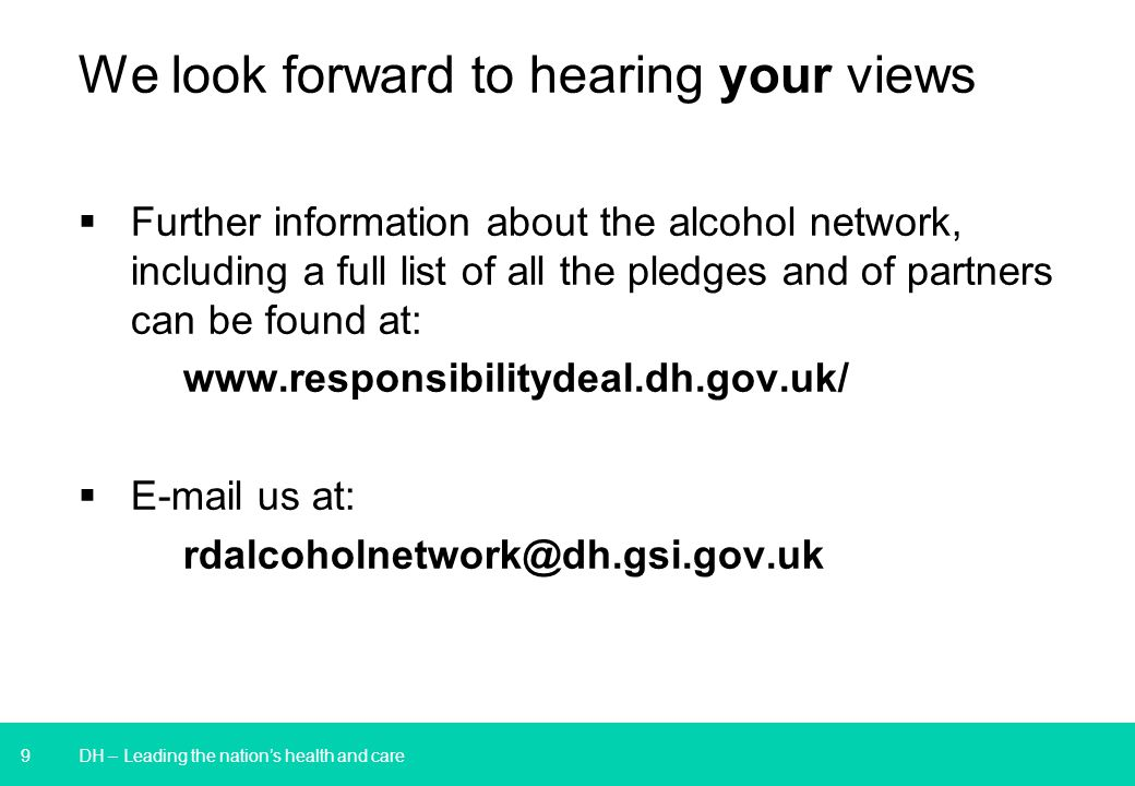 9 We look forward to hearing your views  Further information about the alcohol network, including a full list of all the pledges and of partners can be found at: www.responsibilitydeal.dh.gov.uk/  E-mail us at: rdalcoholnetwork@dh.gsi.gov.uk DH – Leading the nation's health and care