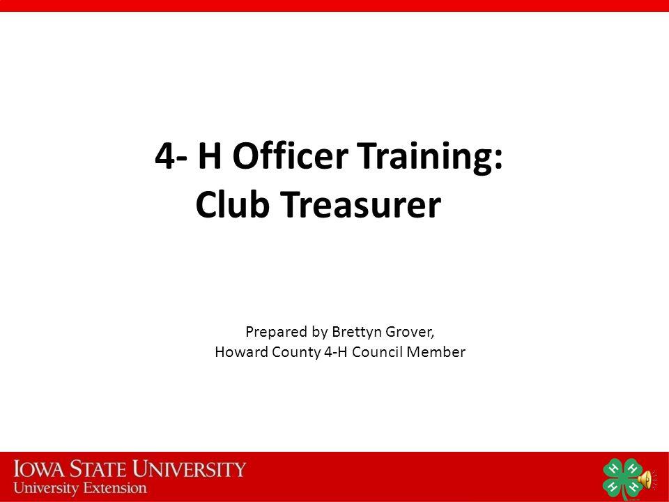 4- H Officer Training: Club Treasurer Prepared by Brettyn Grover, Howard County 4-H Council Member