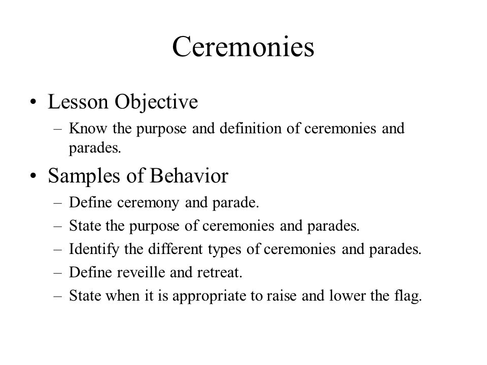Ceremonies Lesson Objective –Know the purpose and definition of ceremonies and parades.