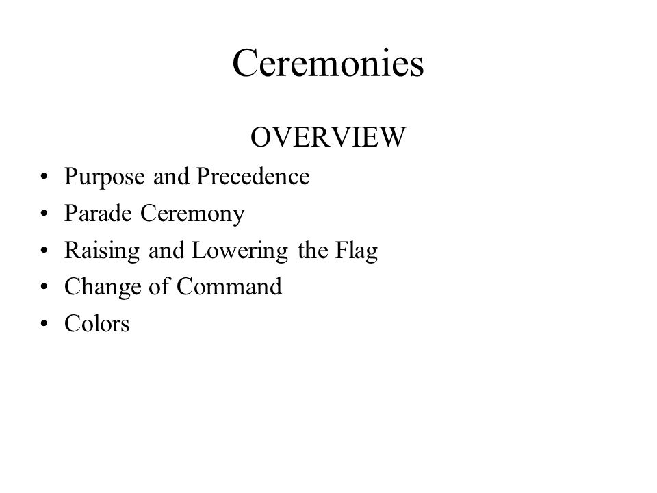 Ceremonies OVERVIEW Purpose and Precedence Parade Ceremony Raising and Lowering the Flag Change of Command Colors