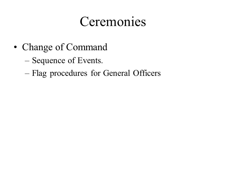 Ceremonies Change of Command –Sequence of Events. –Flag procedures for General Officers