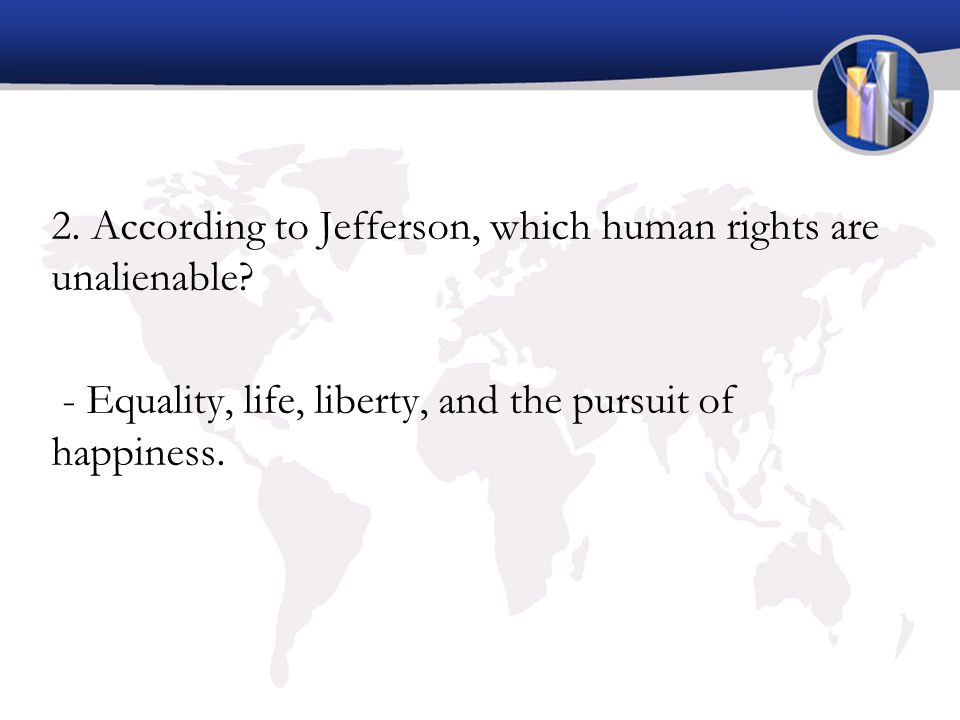 2. According to Jefferson, which human rights are unalienable? - Equality, life, liberty, and the pursuit of happiness.
