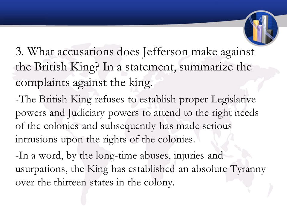 3. What accusations does Jefferson make against the British King? In a statement, summarize the complaints against the king. -The British King refuses