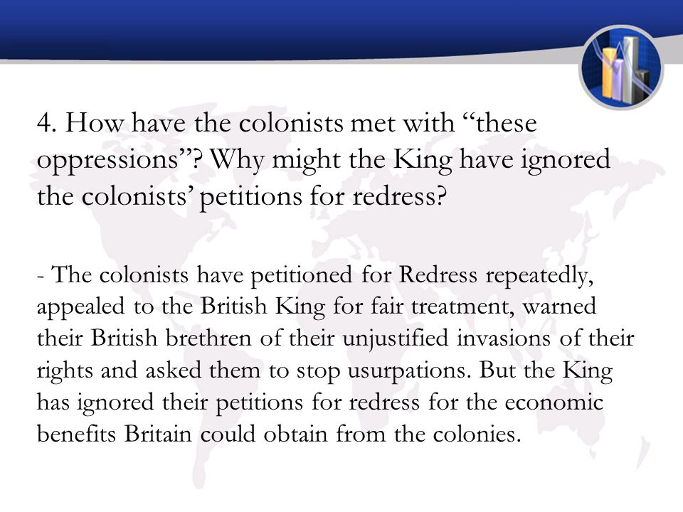 "4. How have the colonists met with ""these oppressions""? Why might the King have ignored the colonists' petitions for redress? - The colonists have pet"