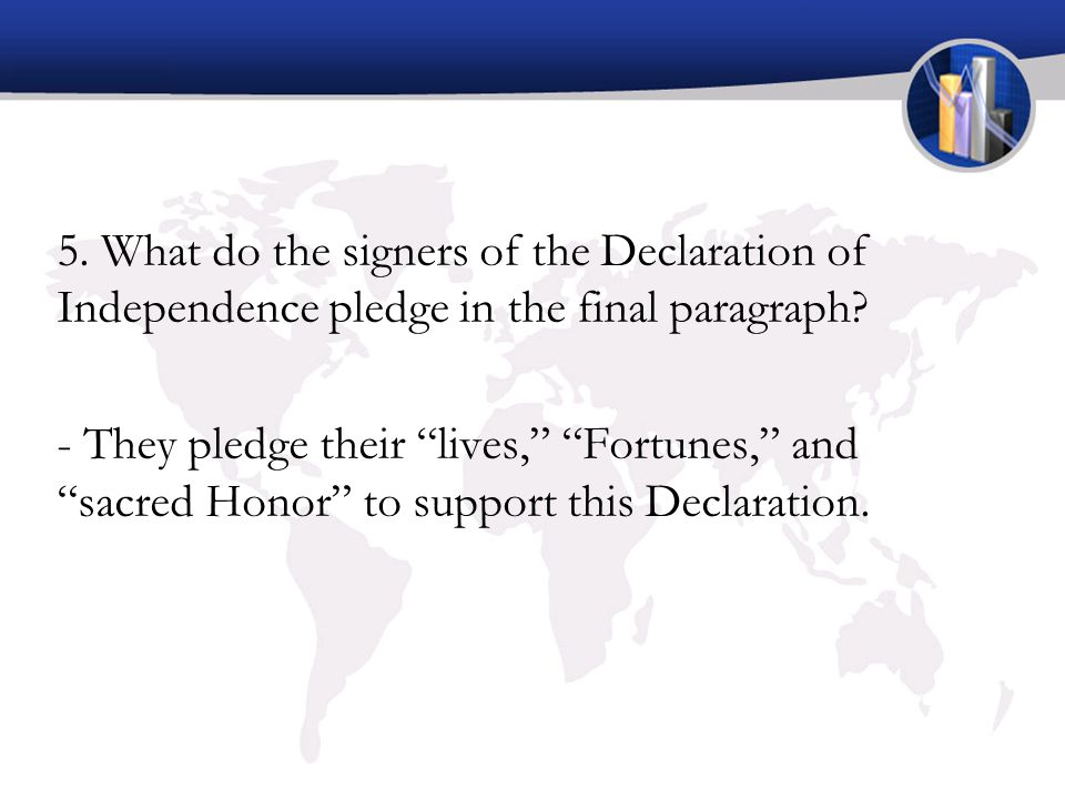 "5. What do the signers of the Declaration of Independence pledge in the final paragraph? - They pledge their ""lives,"" ""Fortunes,"" and ""sacred Honor"" t"