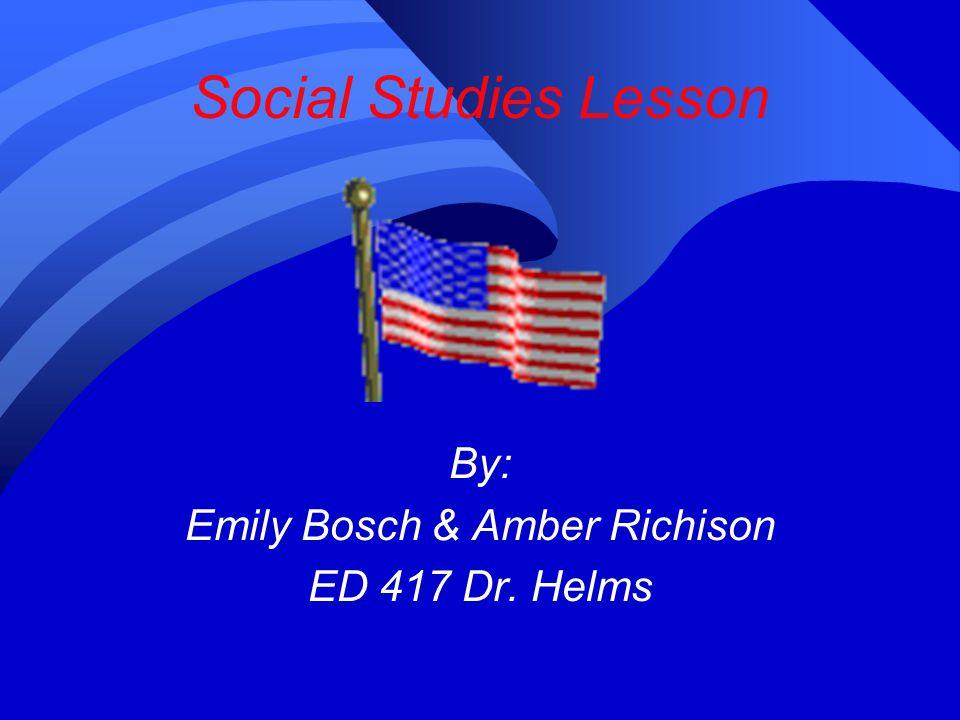 Social Studies Lesson By: Emily Bosch & Amber Richison ED 417 Dr. Helms