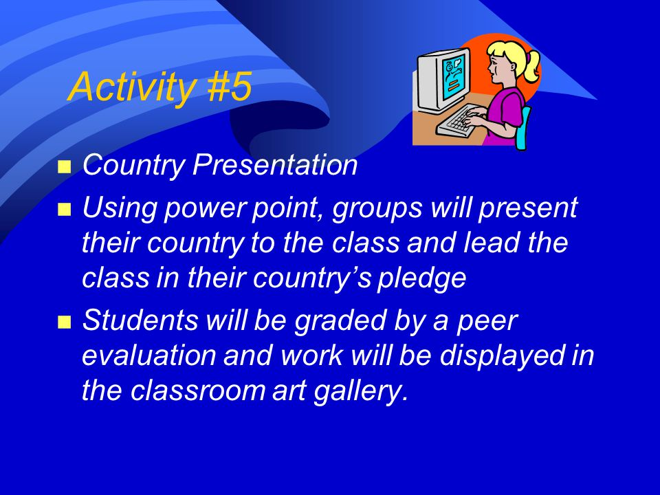 Activity #5 n Country Presentation n Using power point, groups will present their country to the class and lead the class in their country's pledge n Students will be graded by a peer evaluation and work will be displayed in the classroom art gallery.