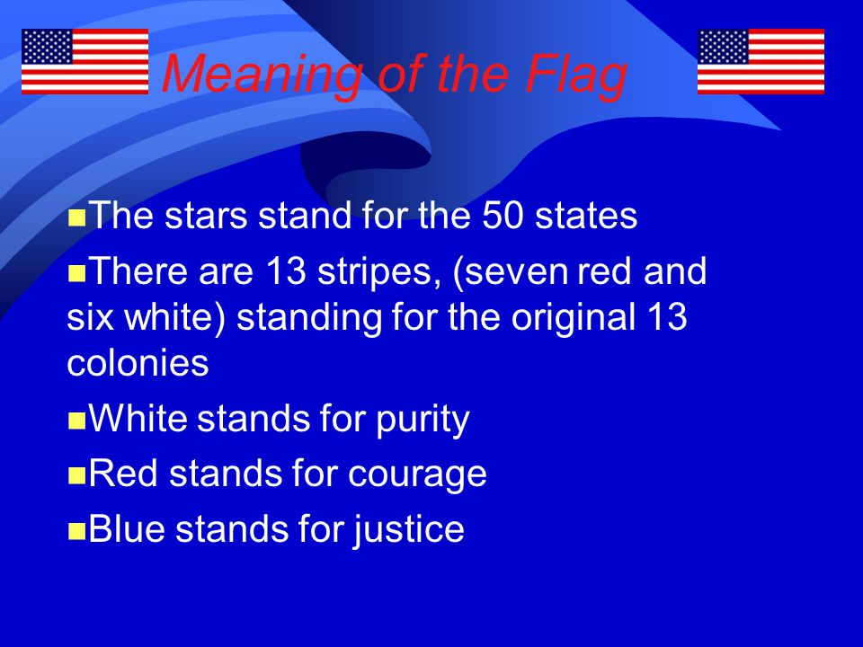 Meaning of the Flag The stars stand for the 50 states There are 13 stripes, (seven red and six white) standing for the original 13 colonies White stan