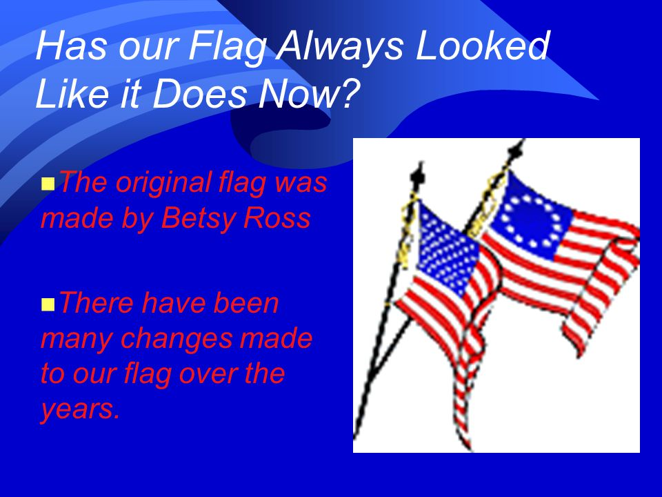 Has our Flag Always Looked Like it Does Now? n The original flag was made by Betsy Ross n There have been many changes made to our flag over the years
