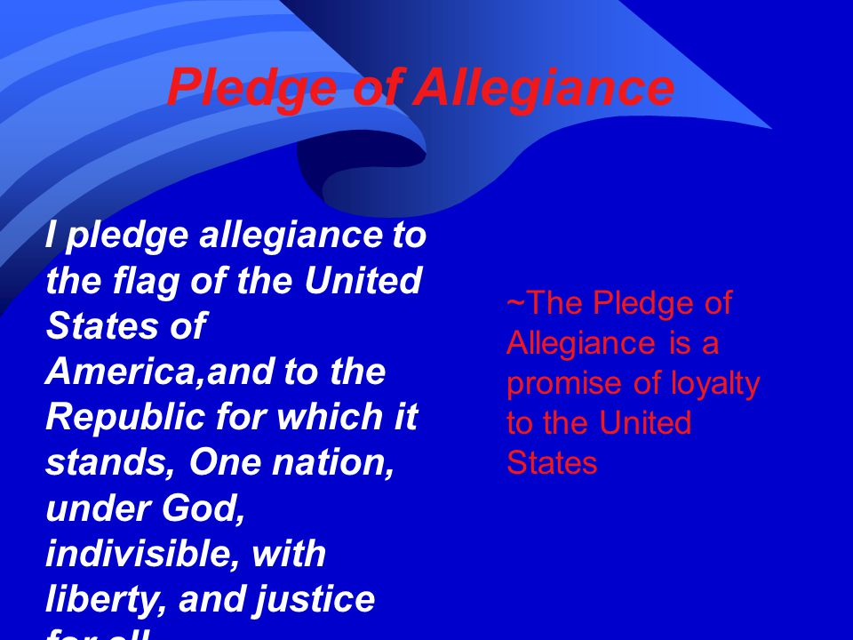 Pledge of Allegiance I pledge allegiance to the flag of the United States of America,and to the Republic for which it stands, One nation, under God, indivisible, with liberty, and justice for all.