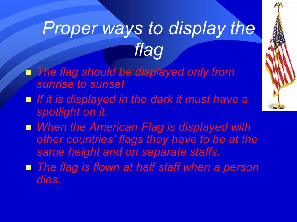 Proper ways to display the flag n The flag should be displayed only from sunrise to sunset n If it is displayed in the dark it must have a spotlight on it.