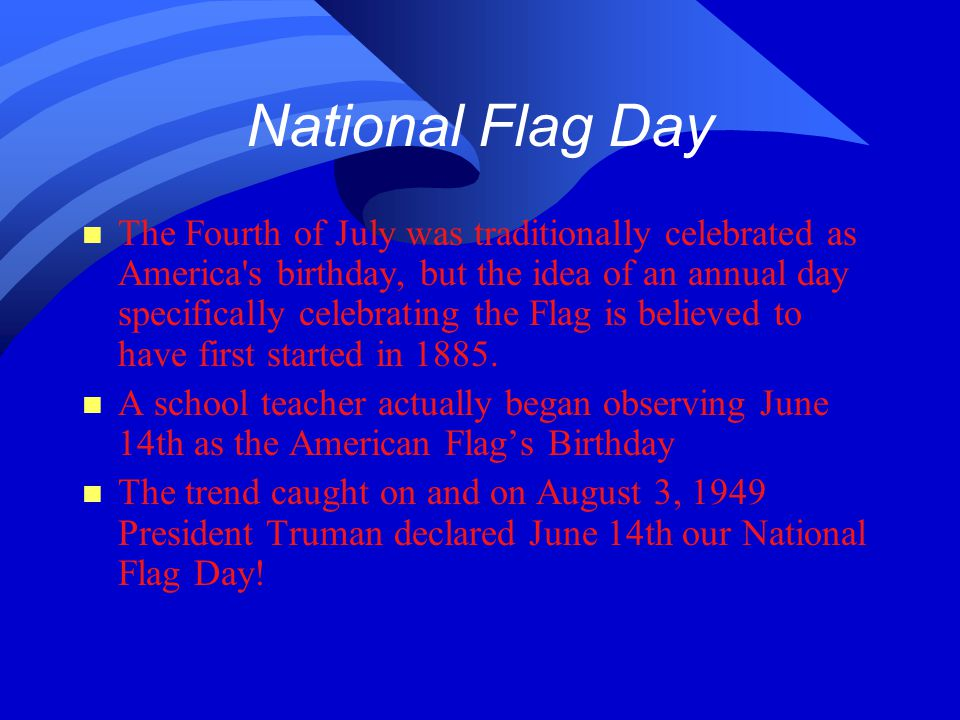 National Flag Day n The Fourth of July was traditionally celebrated as America s birthday, but the idea of an annual day specifically celebrating the Flag is believed to have first started in 1885.