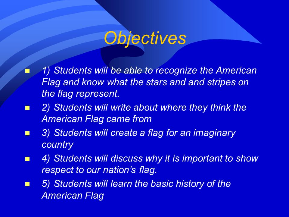 Objectives 1)Students will be able to recognize the American Flag and know what the stars and and stripes on the flag represent. 2)Students will write