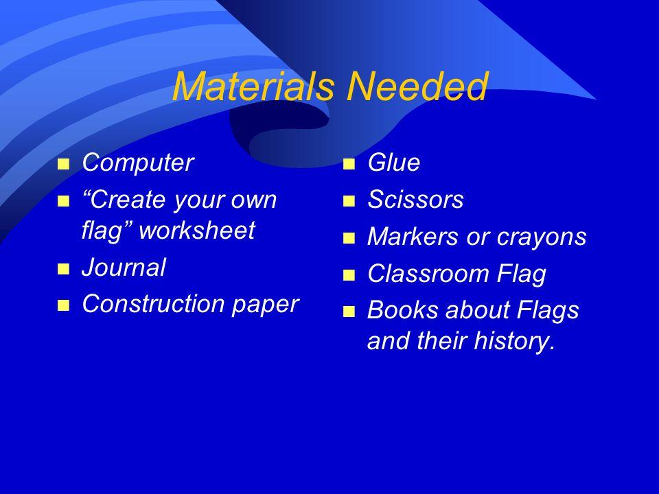 """Materials Needed n Computer n """"Create your own flag"""" worksheet n Journal n Construction paper n Glue n Scissors n Markers or crayons n Classroom Flag"""