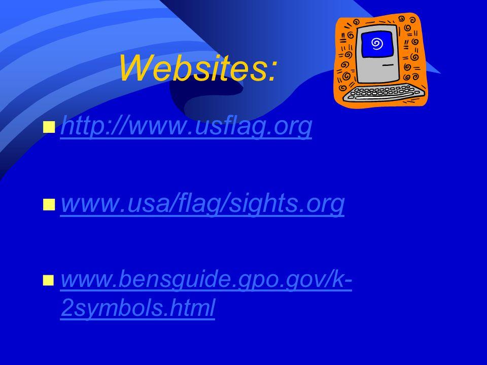 Websites: n http://www.usflag.org http://www.usflag.org n www.usa/flag/sights.org www.usa/flag/sights.org n www.bensguide.gpo.gov/k- 2symbols.html www.bensguide.gpo.gov/k- 2symbols.html