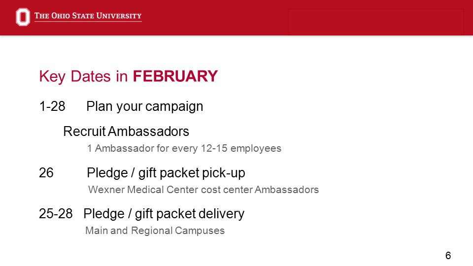 6 Key Dates in FEBRUARY 1-28Plan your campaign Recruit Ambassadors 1 Ambassador for every 12-15 employees 26 Pledge / gift packet pick-up Wexner Medical Center cost center Ambassadors 25-28 Pledge / gift packet delivery Main and Regional Campuses