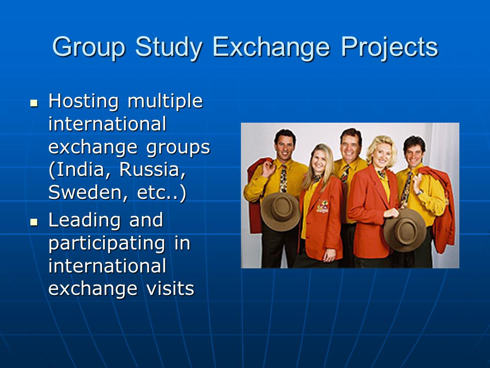 Group Study Exchange Projects Hosting multiple international exchange groups (India, Russia, Sweden, etc..) Hosting multiple international exchange groups (India, Russia, Sweden, etc..) Leading and participating in international exchange visits Leading and participating in international exchange visits