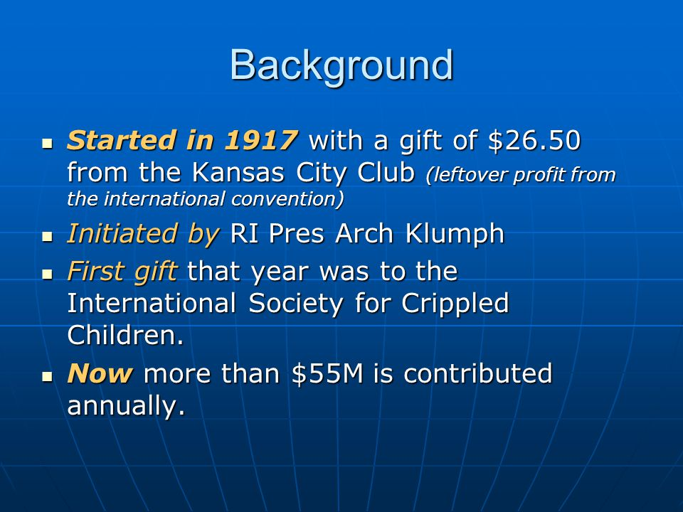 Background Started in 1917 with a gift of $26.50 from the Kansas City Club (leftover profit from the international convention) Started in 1917 with a gift of $26.50 from the Kansas City Club (leftover profit from the international convention) Initiated by RI Pres Arch Klumph Initiated by RI Pres Arch Klumph First gift that year was to the International Society for Crippled Children.