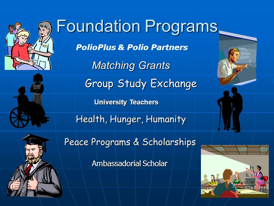 Foundation Programs PolioPlus & Polio Partners Group Study Exchange University Teachers Ambassadorial Scholar Matching Grants Peace Programs & Scholarships Health, Hunger, Humanity