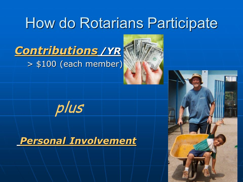 How do Rotarians Participate Contributions /YR > $100 (each member) Personal Involvement Personal Involvement plus