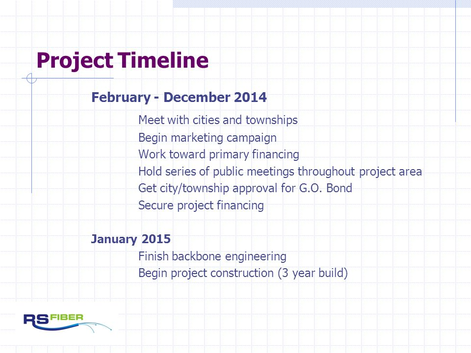 Project Timeline February - December 2014 Meet with cities and townships Begin marketing campaign Work toward primary financing Hold series of public meetings throughout project area Get city/township approval for G.O.