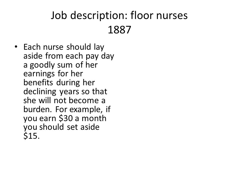 Job description: floor nurses 1887 Each nurse should lay aside from each pay day a goodly sum of her earnings for her benefits during her declining ye