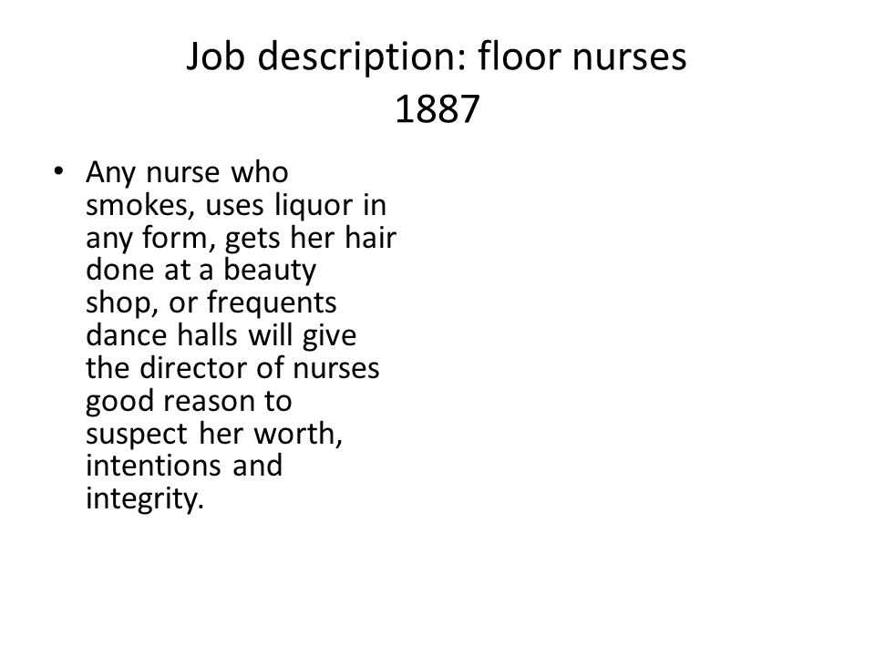 Job description: floor nurses 1887 Any nurse who smokes, uses liquor in any form, gets her hair done at a beauty shop, or frequents dance halls will g