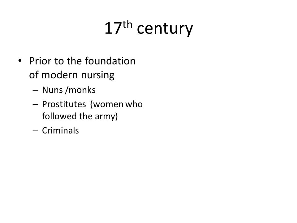 17 th century Prior to the foundation of modern nursing – Nuns /monks – Prostitutes (women who followed the army) – Criminals