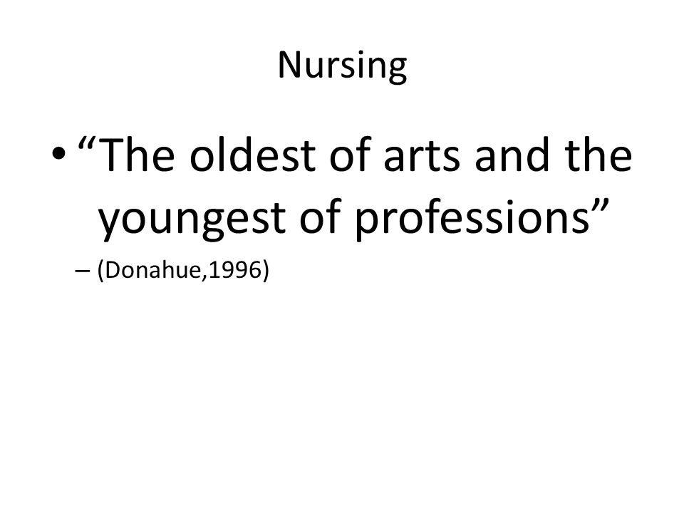 "Nursing ""The oldest of arts and the youngest of professions"" – (Donahue,1996)"
