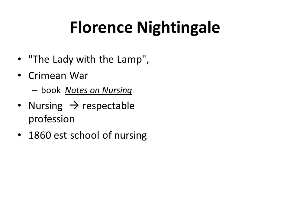 Florence Nightingale The Lady with the Lamp , Crimean War – book Notes on Nursing Nursing  respectable profession 1860 est school of nursing