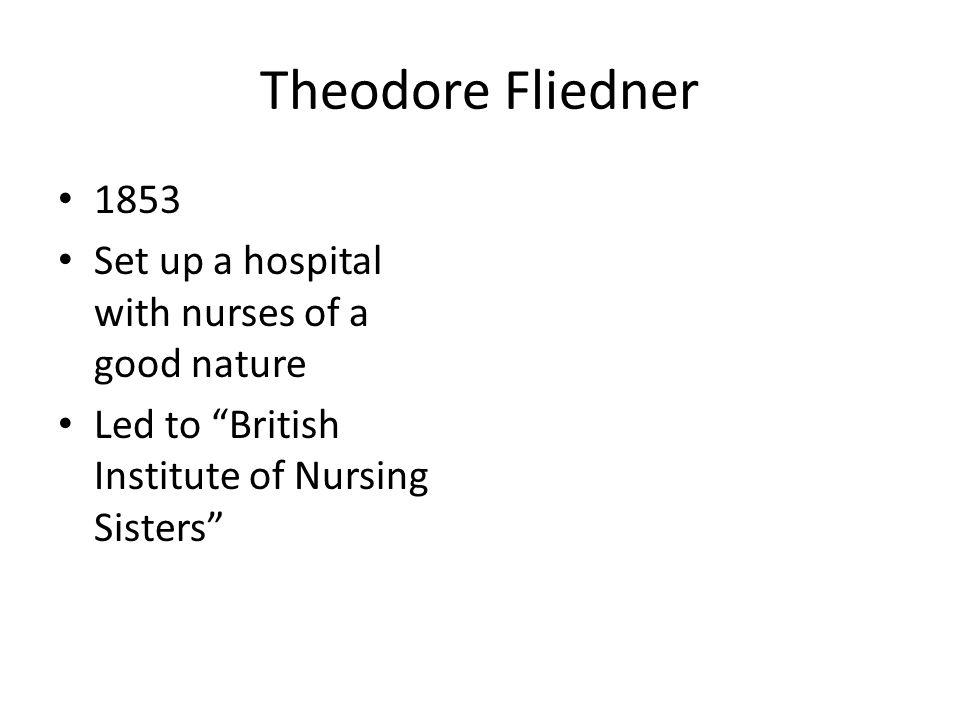 "Theodore Fliedner 1853 Set up a hospital with nurses of a good nature Led to ""British Institute of Nursing Sisters"""