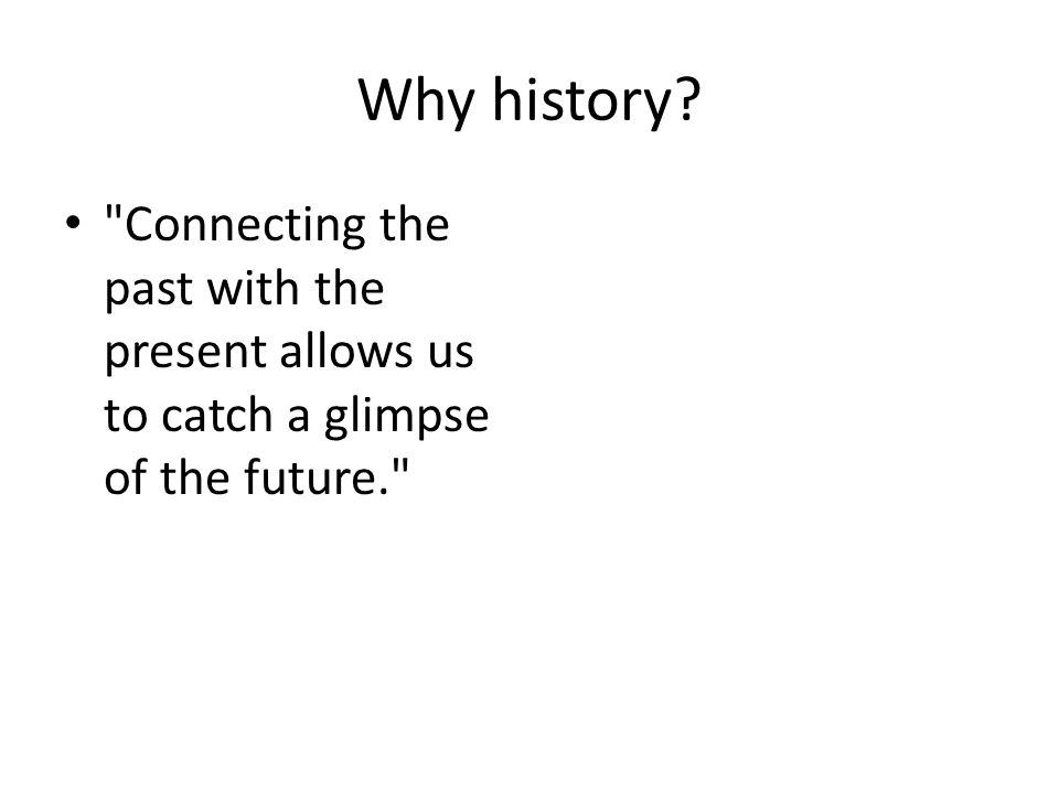Why history Connecting the past with the present allows us to catch a glimpse of the future.