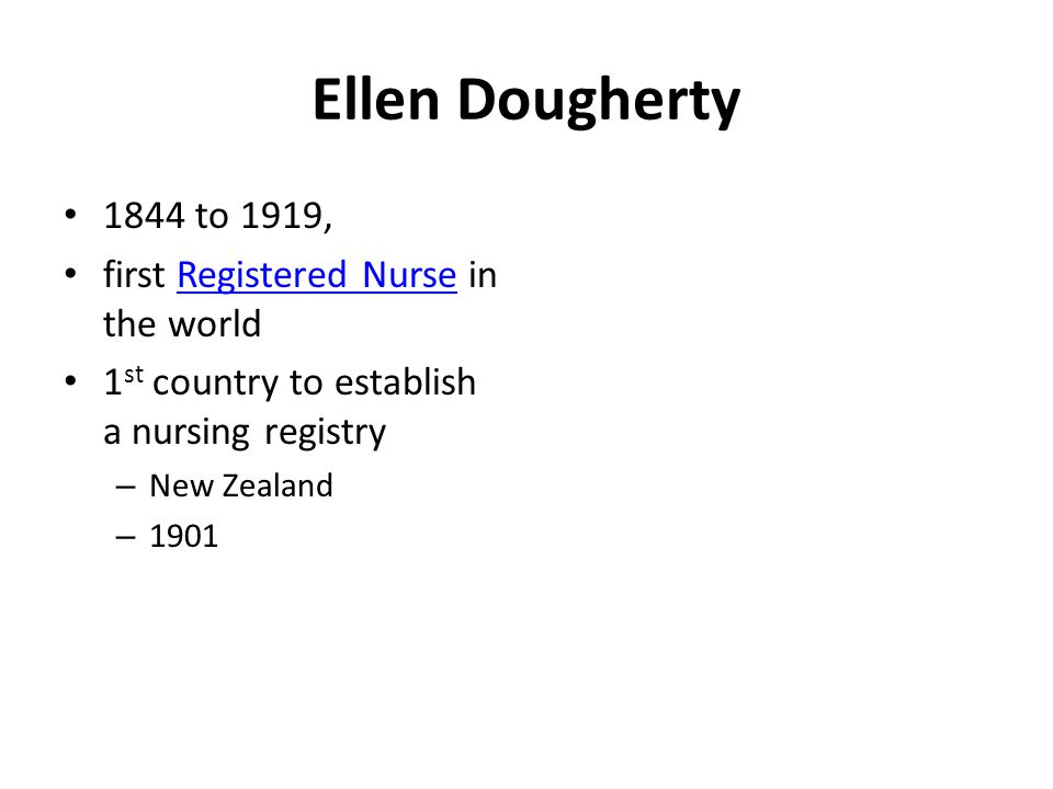 Ellen Dougherty 1844 to 1919, first Registered Nurse in the worldRegistered Nurse 1 st country to establish a nursing registry – New Zealand – 1901