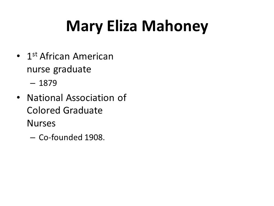 Mary Eliza Mahoney 1 st African American nurse graduate – 1879 National Association of Colored Graduate Nurses – Co-founded 1908.