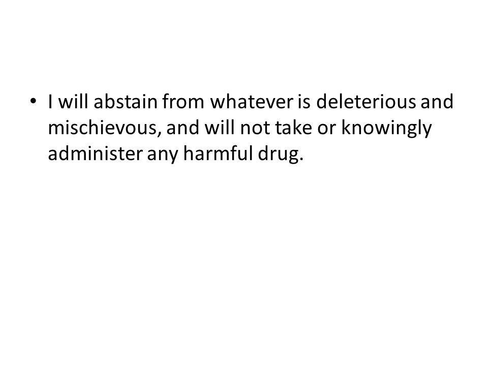I will abstain from whatever is deleterious and mischievous, and will not take or knowingly administer any harmful drug.
