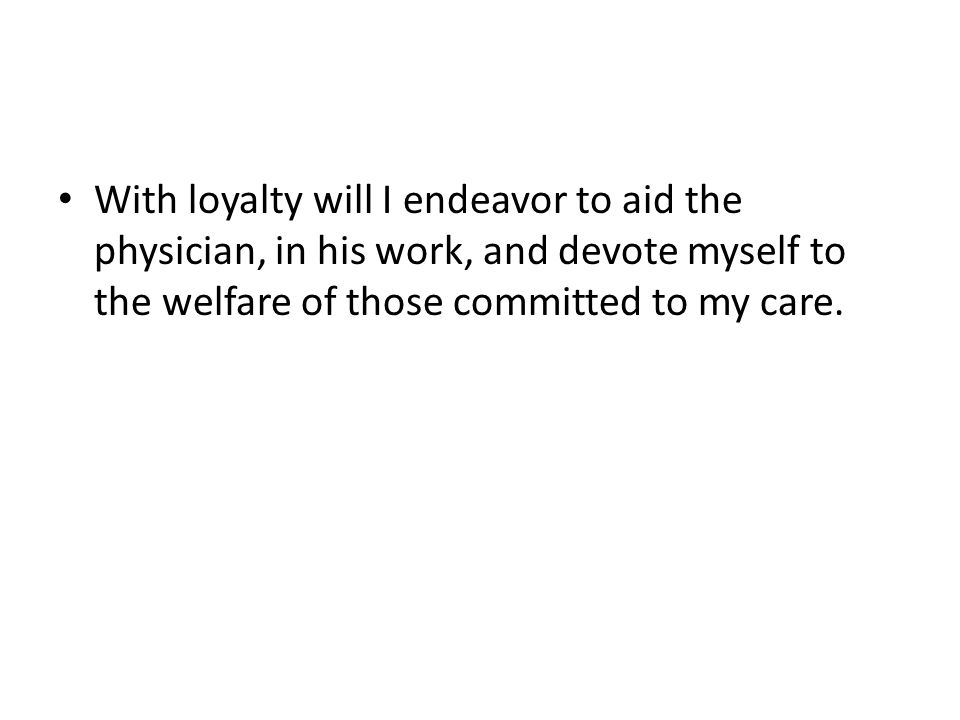 With loyalty will I endeavor to aid the physician, in his work, and devote myself to the welfare of those committed to my care.