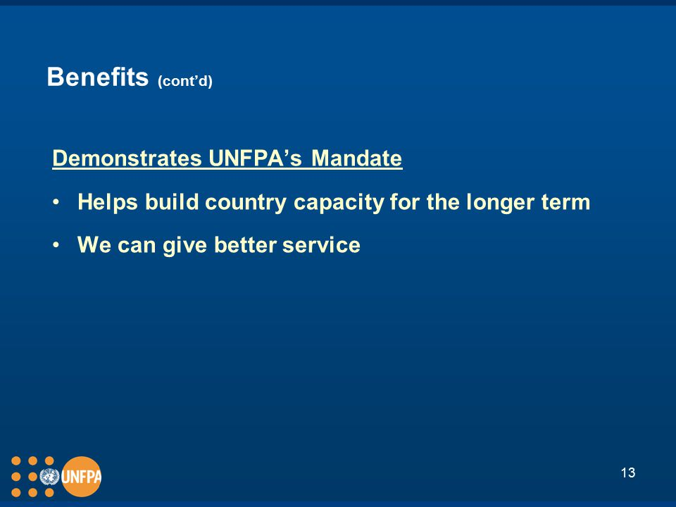 13 Benefits (cont'd) Demonstrates UNFPA's Mandate Helps build country capacity for the longer term We can give better service
