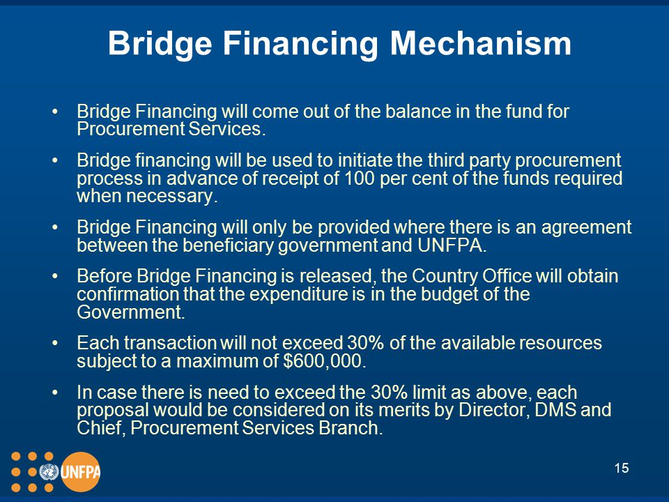 15 Bridge Financing Mechanism Bridge Financing will come out of the balance in the fund for Procurement Services.