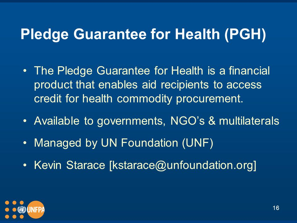 16 Pledge Guarantee for Health (PGH) The Pledge Guarantee for Health is a financial product that enables aid recipients to access credit for health commodity procurement.