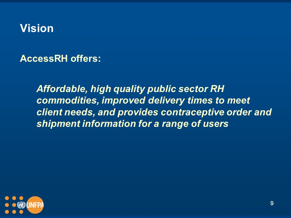 9 Vision AccessRH offers: Affordable, high quality public sector RH commodities, improved delivery times to meet client needs, and provides contraceptive order and shipment information for a range of users