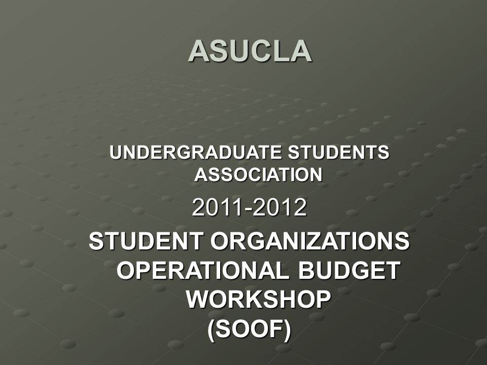ASUCLA UNDERGRADUATE STUDENTS ASSOCIATION 2011-2012 STUDENT ORGANIZATIONS OPERATIONAL BUDGET WORKSHOP (SOOF)