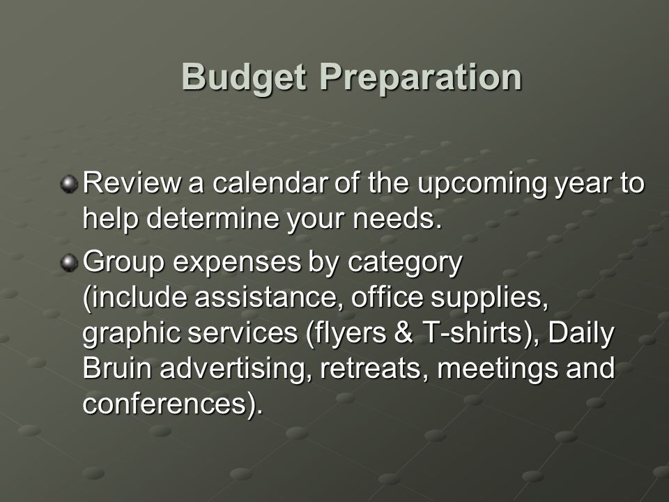 Budget Preparation Review a calendar of the upcoming year to help determine your needs.
