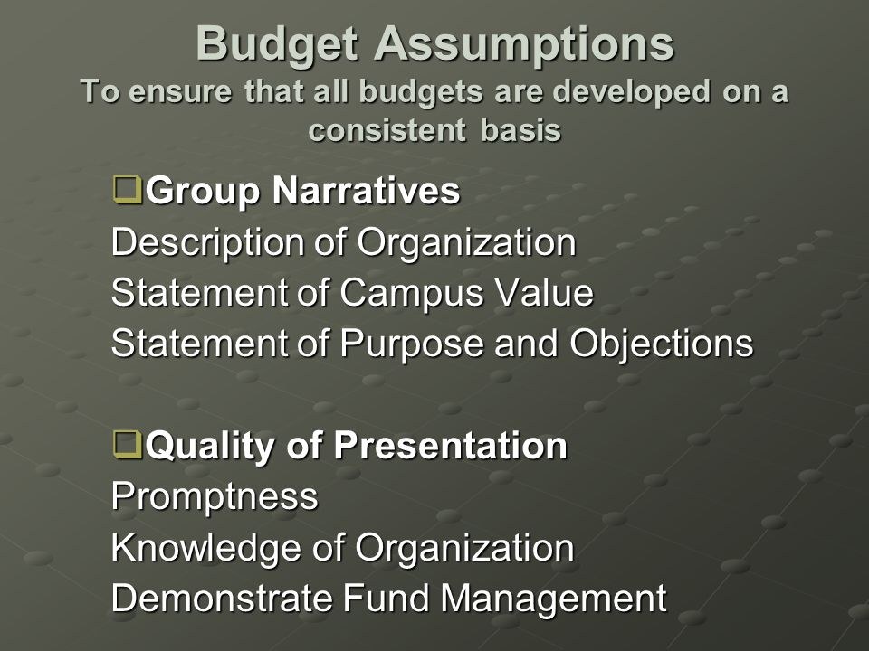 Budget Assumptions To ensure that all budgets are developed on a consistent basis  Group Narratives Description of Organization Statement of Campus Value Statement of Purpose and Objections  Quality of Presentation Promptness Knowledge of Organization Demonstrate Fund Management