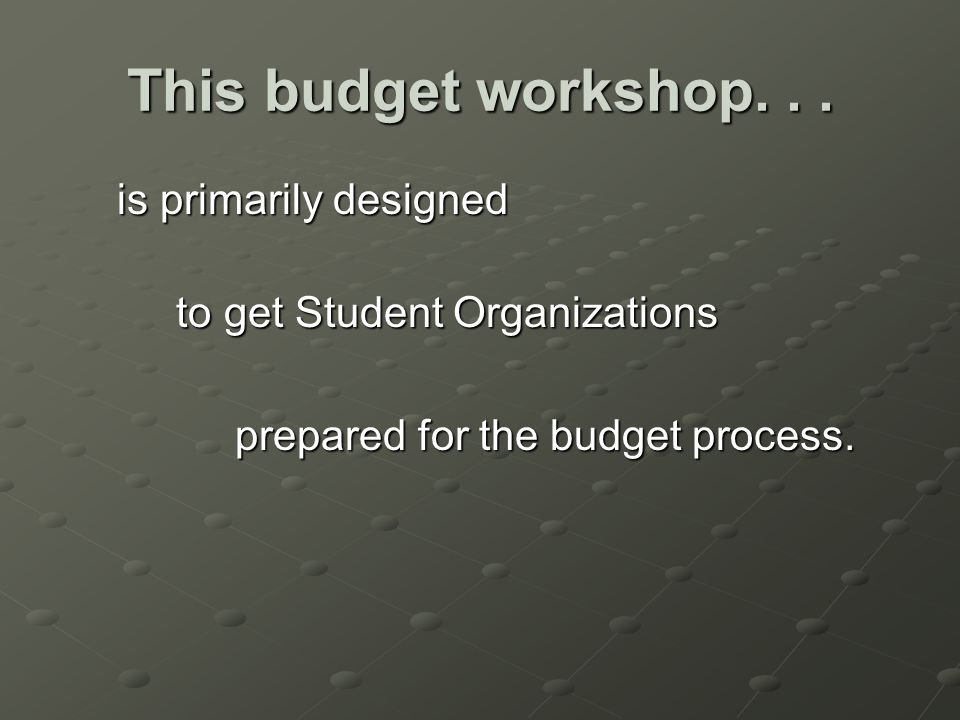 This budget workshop... is primarily designed is primarily designed to get Student Organizations to get Student Organizations prepared for the budget
