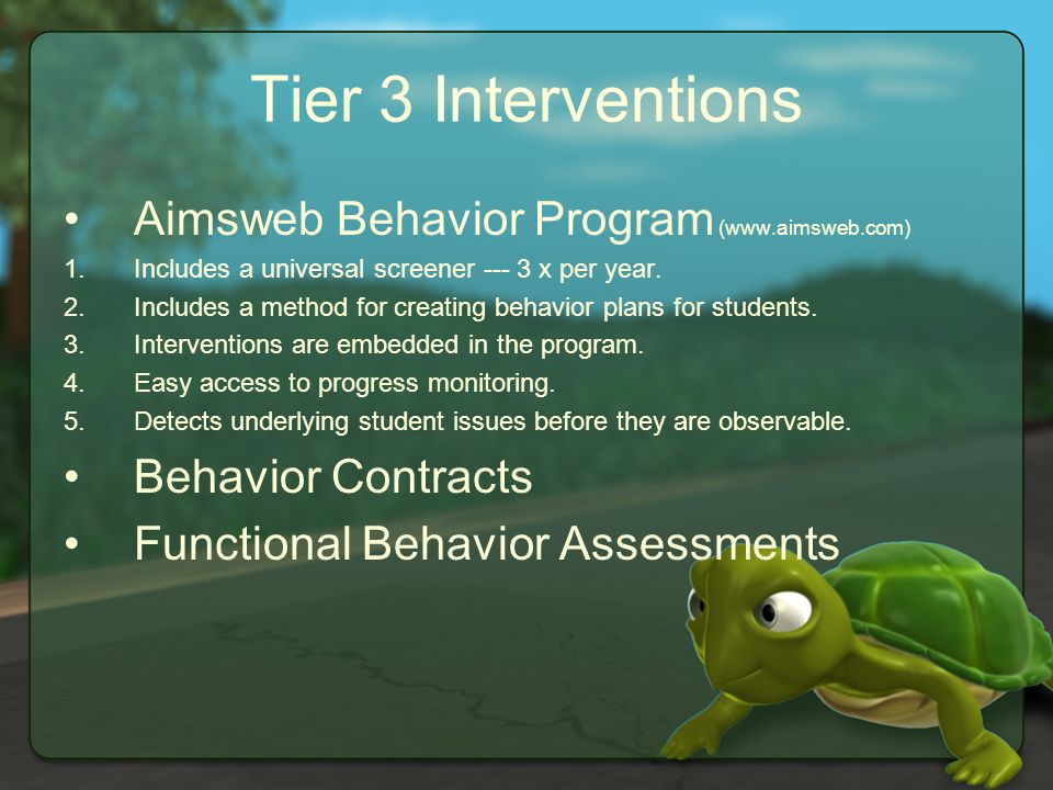Tier 3 Interventions Aimsweb Behavior Program (www.aimsweb.com) 1.Includes a universal screener --- 3 x per year.