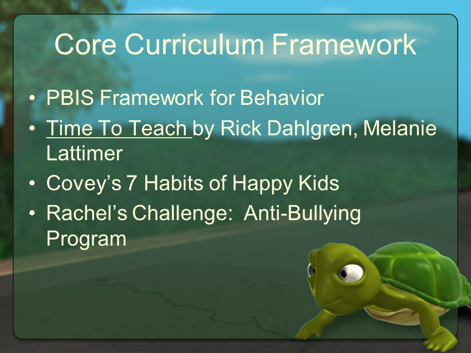 Core Curriculum Framework PBIS Framework for Behavior Time To Teach by Rick Dahlgren, Melanie Lattimer Covey's 7 Habits of Happy Kids Rachel's Challenge: Anti-Bullying Program