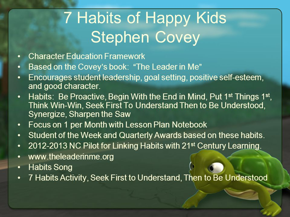 7 Habits of Happy Kids Stephen Covey Character Education Framework Based on the Covey's book: The Leader in Me Encourages student leadership, goal setting, positive self-esteem, and good character.