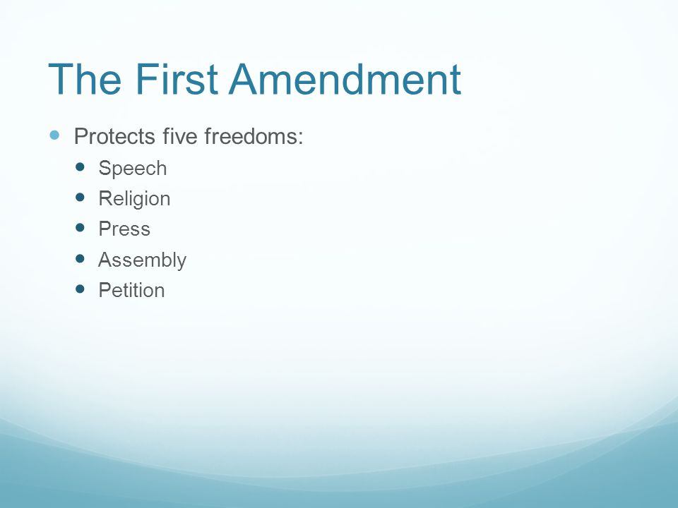 The First Amendment Protects five freedoms: Speech Religion Press Assembly Petition