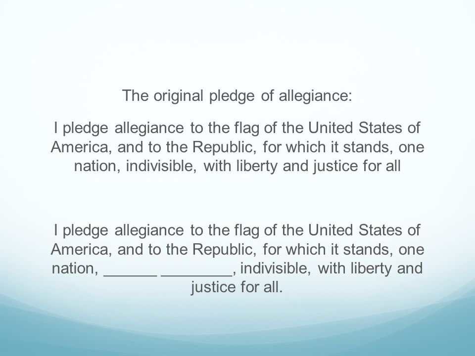 The original pledge of allegiance: I pledge allegiance to the flag of the United States of America, and to the Republic, for which it stands, one nation, indivisible, with liberty and justice for all I pledge allegiance to the flag of the United States of America, and to the Republic, for which it stands, one nation, ______ ________, indivisible, with liberty and justice for all.